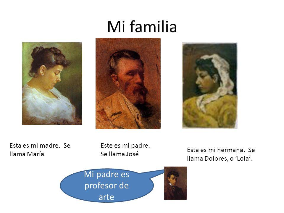 Mi familia Esta es mi madre. Se llama María Este es mi padre. Se llama José Esta es mi hermana. Se llama Dolores, o Lola. Mi padre es profesor de arte