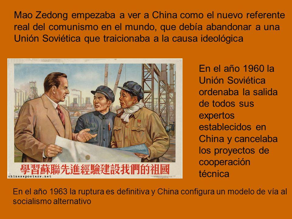Mao Zedong empezaba a ver a China como el nuevo referente real del comunismo en el mundo, que debía abandonar a una Unión Soviética que traicionaba a la causa ideológica En el año 1960 la Unión Soviética ordenaba la salida de todos sus expertos establecidos en China y cancelaba los proyectos de cooperación técnica En el año 1963 la ruptura es definitiva y China configura un modelo de vía al socialismo alternativo