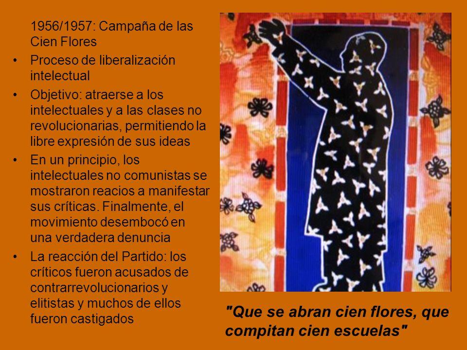 1956/1957: Campaña de las Cien Flores Proceso de liberalización intelectual Objetivo: atraerse a los intelectuales y a las clases no revolucionarias, permitiendo la libre expresión de sus ideas En un principio, los intelectuales no comunistas se mostraron reacios a manifestar sus críticas.