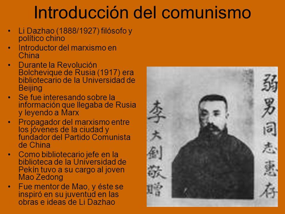 Li Dazhao (1888/1927) filósofo y político chino Introductor del marxismo en China Durante la Revolución Bolchevique de Rusia (1917) era bibliotecario de la Universidad de Beijing Se fue interesando sobre la información que llegaba de Rusia y leyendo a Marx Propagador del marxismo entre los jóvenes de la ciudad y fundador del Partido Comunista de China Como bibliotecario jefe en la biblioteca de la Universidad de Pekín tuvo a su cargo al joven Mao Zedong Fue mentor de Mao, y éste se inspiró en su juventud en las obras e ideas de Li Dazhao Introducción del comunismo
