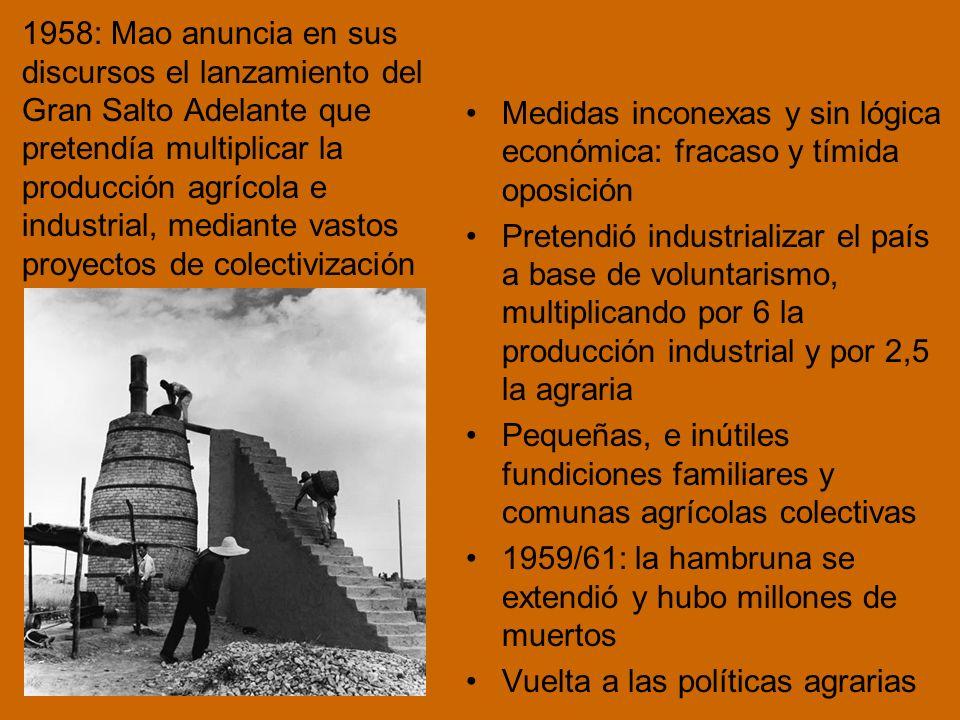 1958: Mao anuncia en sus discursos el lanzamiento del Gran Salto Adelante que pretendía multiplicar la producción agrícola e industrial, mediante vastos proyectos de colectivización Medidas inconexas y sin lógica económica: fracaso y tímida oposición Pretendió industrializar el país a base de voluntarismo, multiplicando por 6 la producción industrial y por 2,5 la agraria Pequeñas, e inútiles fundiciones familiares y comunas agrícolas colectivas 1959/61: la hambruna se extendió y hubo millones de muertos Vuelta a las políticas agrarias