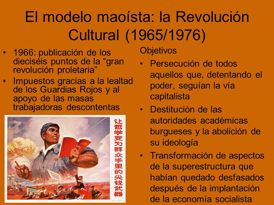 El modelo maoísta: la Revolución Cultural (1965/1976) 1966: publicación de los dieciséis puntos de la gran revolución proletaria Impuestos gracias a la lealtad de los Guardias Rojos y al apoyo de las masas trabajadoras descontentas Objetivos Persecución de todos aquellos que, detentando el poder, seguían la vía capitalista Destitución de las autoridades académicas burgueses y la abolición de su ideología Transformación de aspectos de la superestructura que habían quedado desfasados después de la implantación de la economía socialista