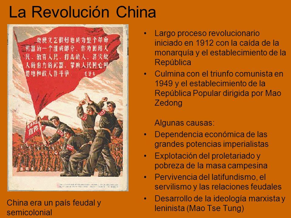 La Revolución China Largo proceso revolucionario iniciado en 1912 con la caída de la monarquía y el establecimiento de la República Culmina con el triunfo comunista en 1949 y el establecimiento de la República Popular dirigida por Mao Zedong Algunas causas: Dependencia económica de las grandes potencias imperialistas Explotación del proletariado y pobreza de la masa campesina Pervivencia del latifundismo, el servilismo y las relaciones feudales Desarrollo de la ideología marxista y leninista (Mao Tse Tung) China era un país feudal y semicolonial