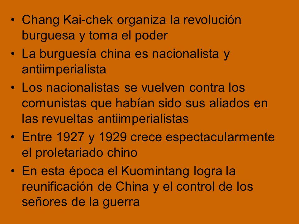 Chang Kai-chek organiza la revolución burguesa y toma el poder La burguesía china es nacionalista y antiimperialista Los nacionalistas se vuelven contra los comunistas que habían sido sus aliados en las revueltas antiimperialistas Entre 1927 y 1929 crece espectacularmente el proletariado chino En esta época el Kuomintang logra la reunificación de China y el control de los señores de la guerra