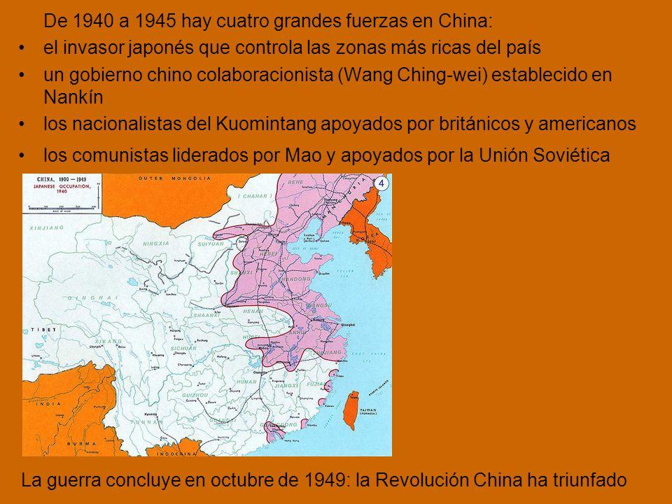 De 1940 a 1945 hay cuatro grandes fuerzas en China: el invasor japonés que controla las zonas más ricas del país un gobierno chino colaboracionista (Wang Ching-wei) establecido en Nankín los nacionalistas del Kuomintang apoyados por británicos y americanos los comunistas liderados por Mao y apoyados por la Unión Soviética La guerra concluye en octubre de 1949: la Revolución China ha triunfado