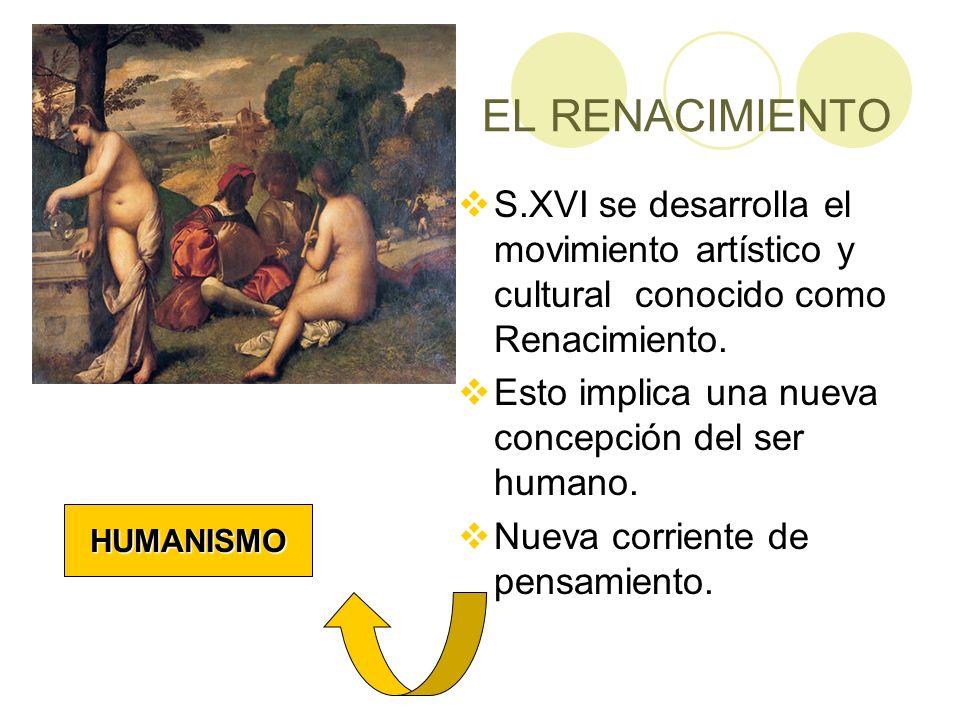 EL RENACIMIENTO S.XVI se desarrolla el movimiento artístico y cultural conocido como Renacimiento. Esto implica una nueva concepción del ser humano. N