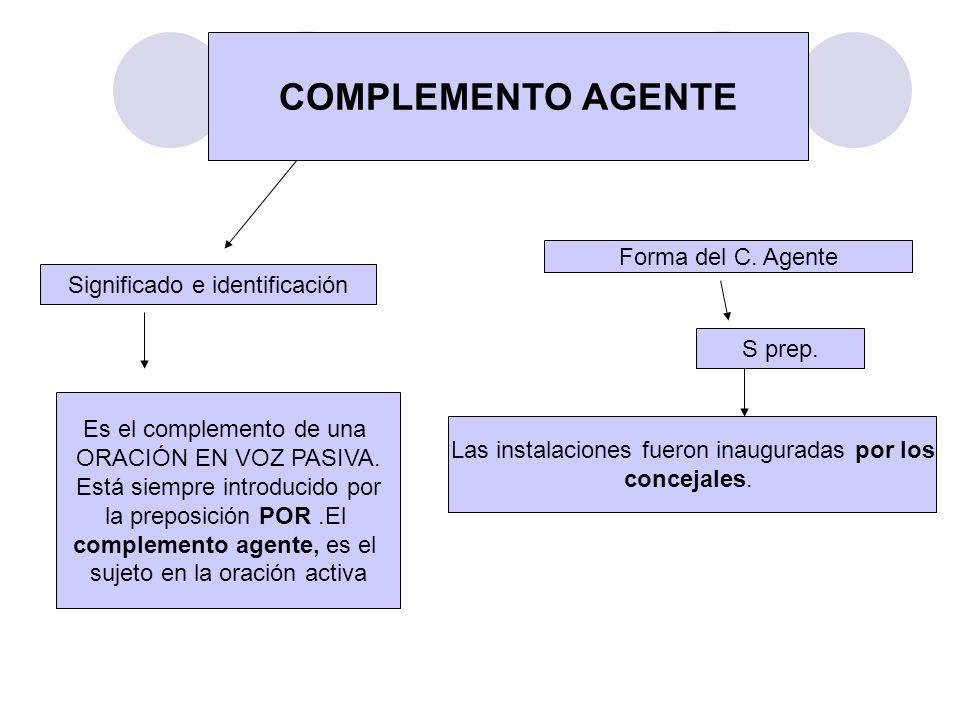 COMPLEMENTO AGENTE Significado e identificación Es el complemento de una ORACIÓN EN VOZ PASIVA. Está siempre introducido por la preposición POR.El com