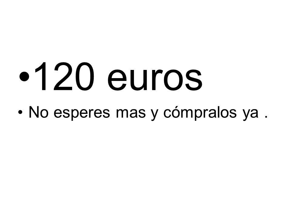 120 euros No esperes mas y cómpralos ya.