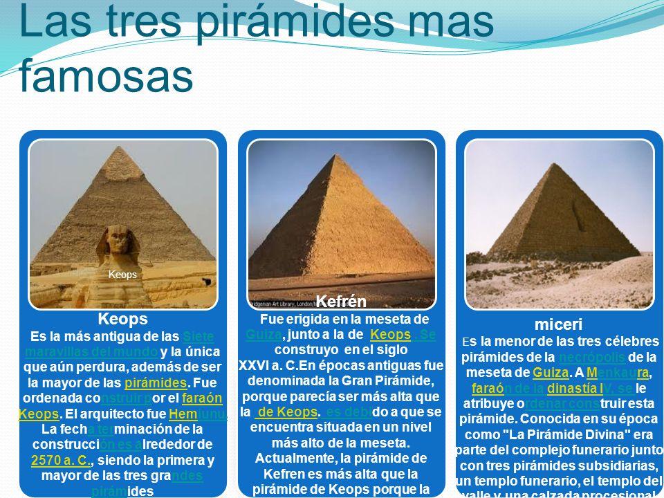 Las tres pirámides mas famosas Keops Es la más antigua de las Siete maravillas del mundo y la única que aún perdura, además de ser la mayor de las pir