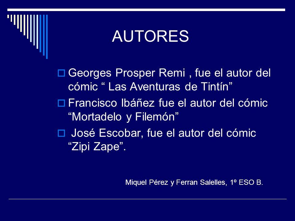 AUTORES Georges Prosper Remi, fue el autor del cómic Las Aventuras de Tintín Francisco Ibáñez fue el autor del cómic Mortadelo y Filemón José Escobar, fue el autor del cómic Zipi Zape.
