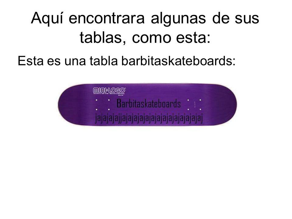 Aquí encontrara algunas de sus tablas, como esta: Esta es una tabla barbitaskateboards:
