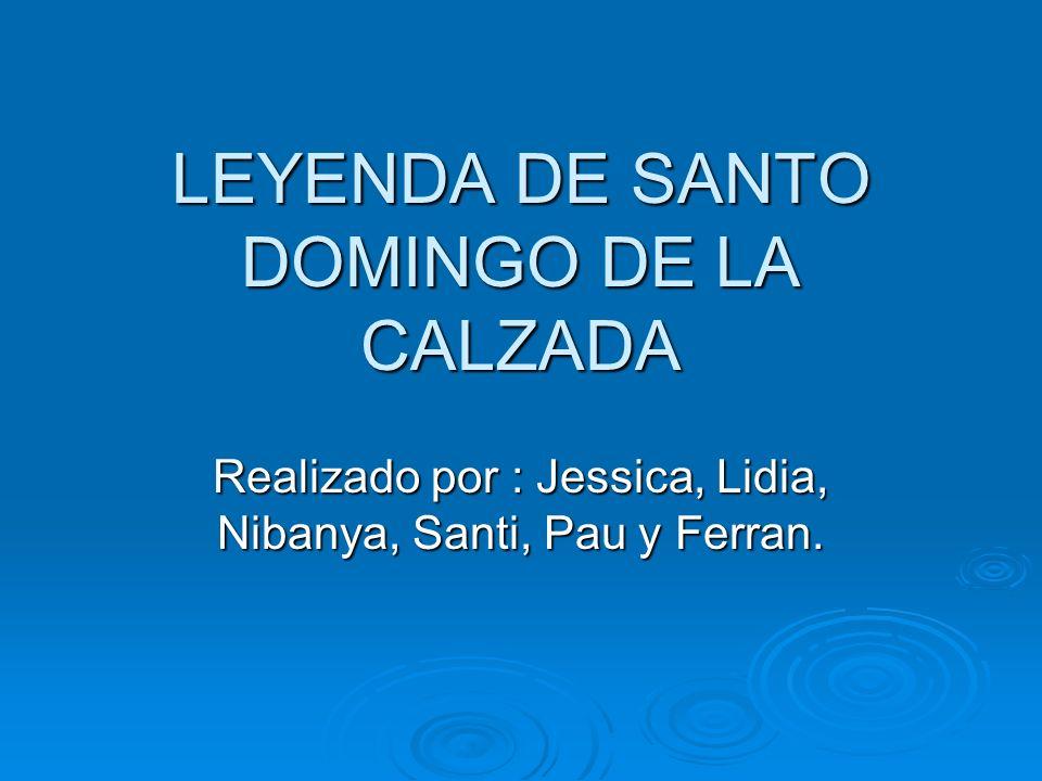 LEYENDA DE SANTO DOMINGO DE LA CALZADA Realizado por : Jessica, Lidia, Nibanya, Santi, Pau y Ferran.