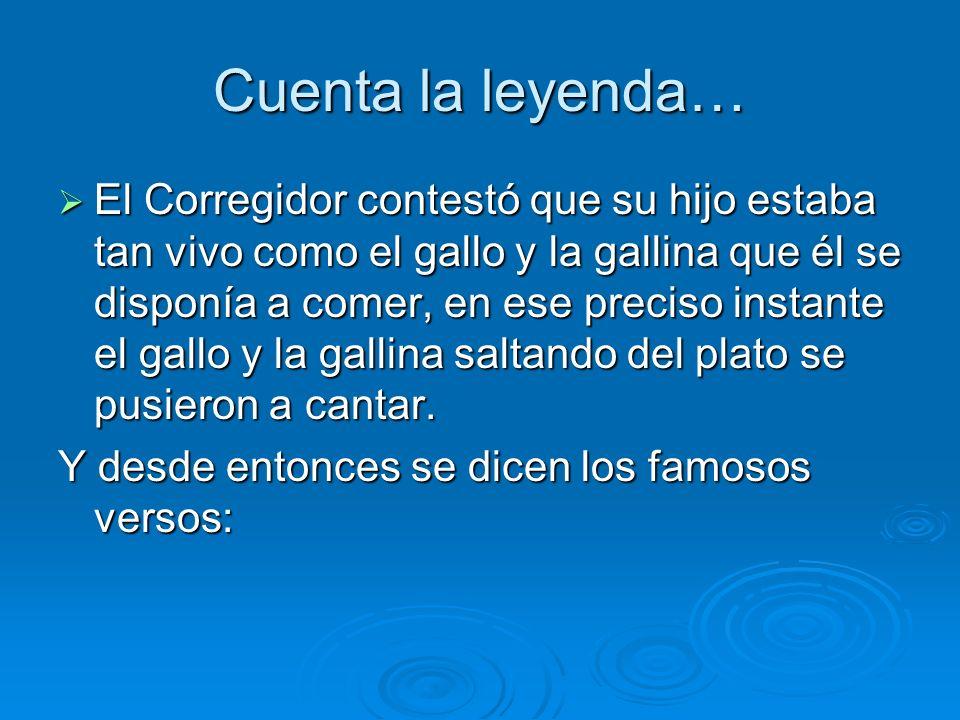 Cuenta la leyenda… El Corregidor contestó que su hijo estaba tan vivo como el gallo y la gallina que él se disponía a comer, en ese preciso instante e