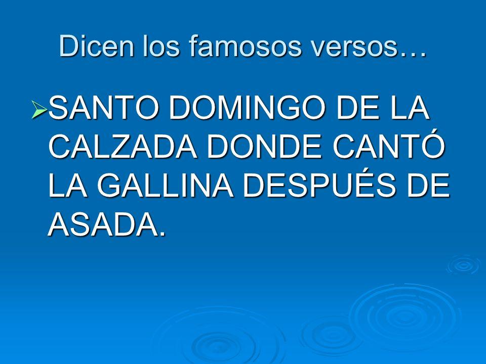 Dicen los famosos versos… SANTO DOMINGO DE LA CALZADA DONDE CANTÓ LA GALLINA DESPUÉS DE ASADA. SANTO DOMINGO DE LA CALZADA DONDE CANTÓ LA GALLINA DESP