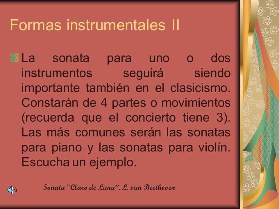 Formas instrumentales II La sonata para uno o dos instrumentos seguirá siendo importante también en el clasicismo. Constarán de 4 partes o movimientos