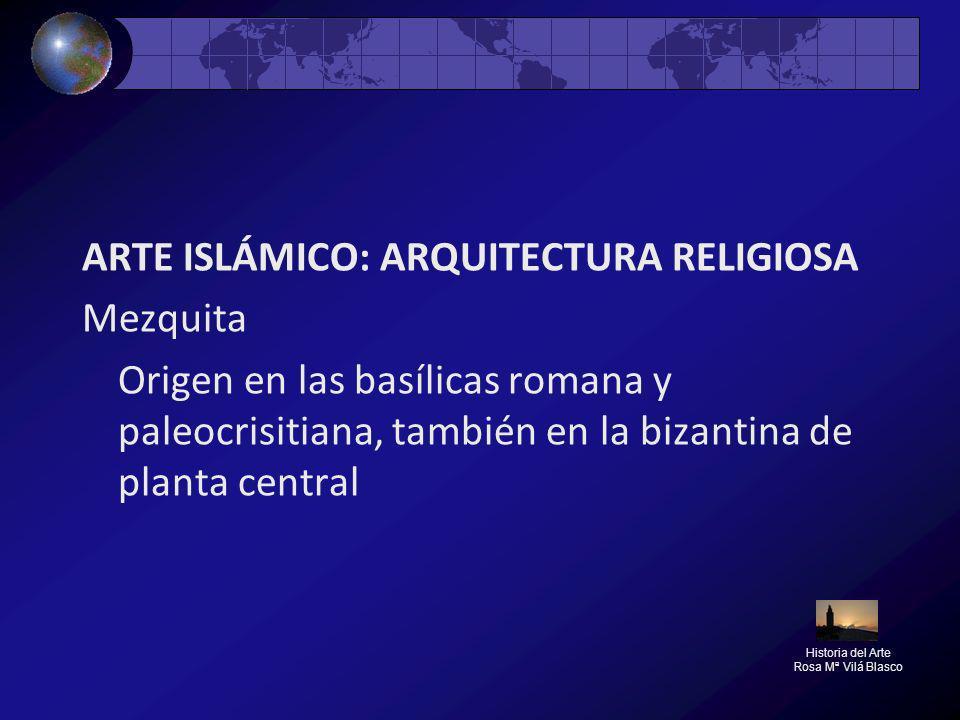 ARTE ISLÁMICO: ARQUITECTURA RELIGIOSA Mezquita Origen en las basílicas romana y paleocrisitiana, también en la bizantina de planta central Historia de