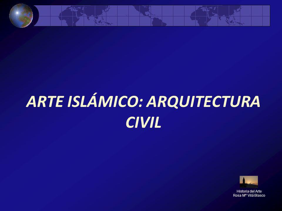 ARTE ISLÁMICO: ARQUITECTURA CIVIL Historia del Arte Rosa Mª Vilá Blasco