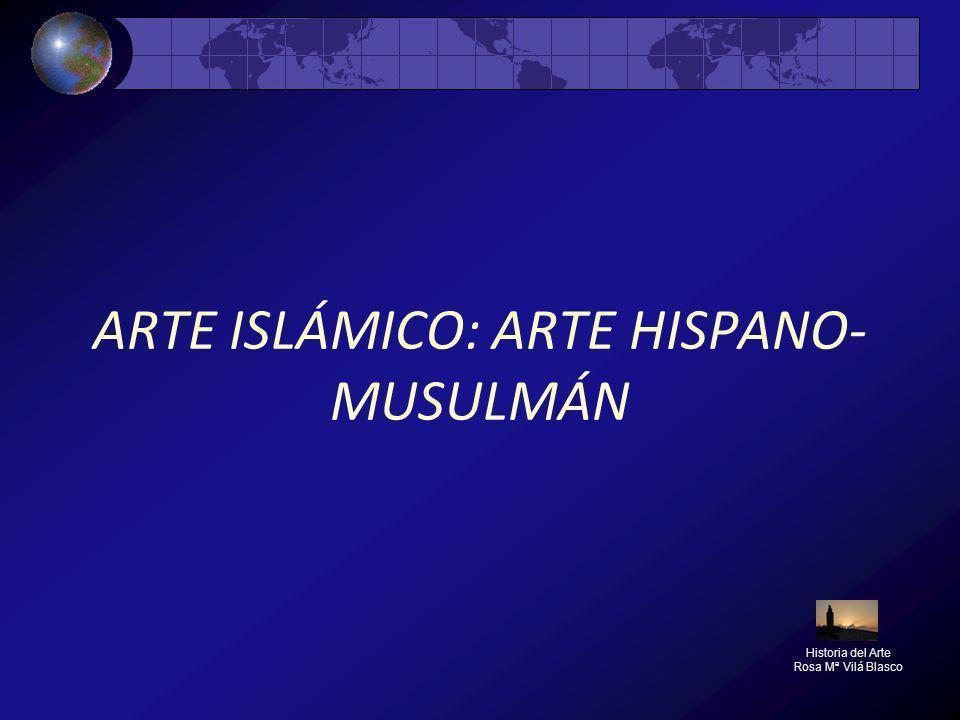 ARTE ISLÁMICO: ARTE HISPANO- MUSULMÁN Historia del Arte Rosa Mª Vilá Blasco