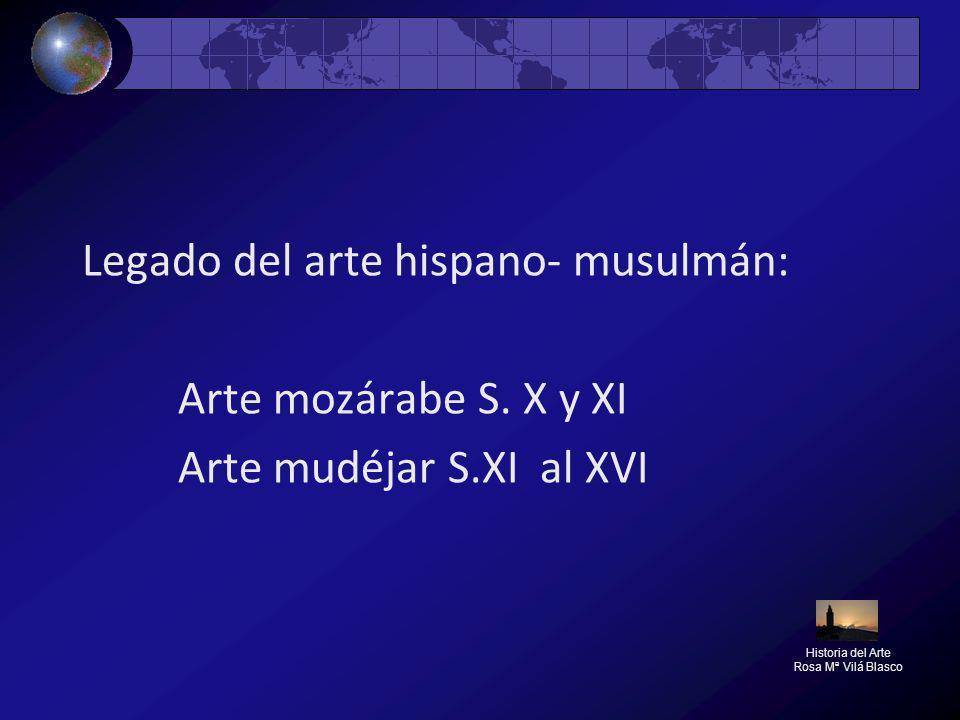 Legado del arte hispano- musulmán: Arte mozárabe S. X y XI Arte mudéjar S.XI al XVI Historia del Arte Rosa Mª Vilá Blasco