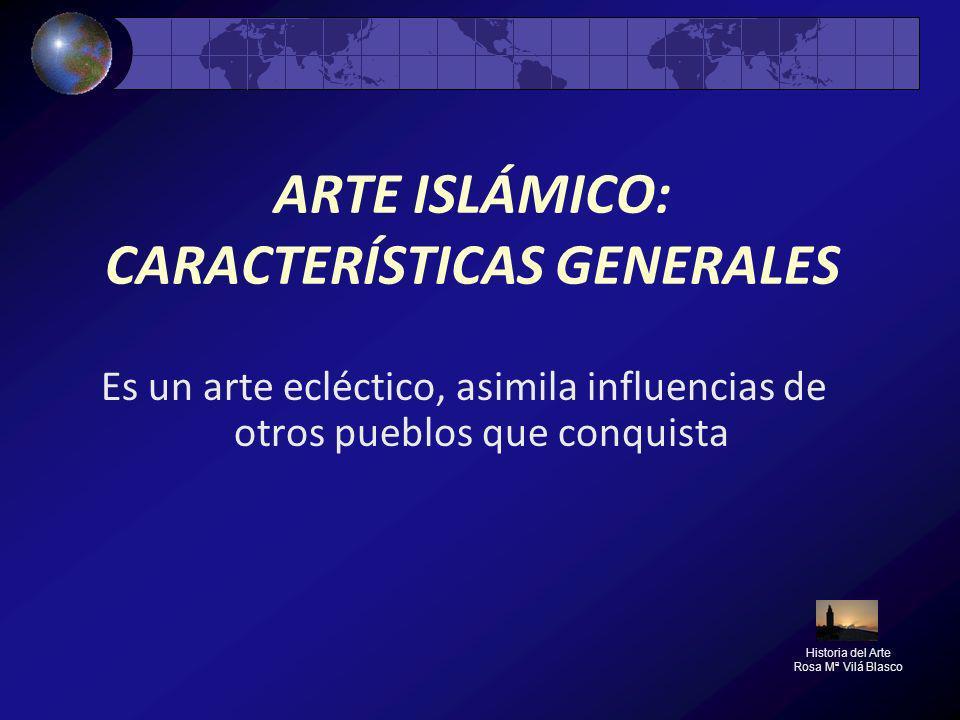 ARTE ISLÁMICO: CARACTERÍSTICAS GENERALES Es un arte ecléctico, asimila influencias de otros pueblos que conquista Historia del Arte Rosa Mª Vilá Blasc