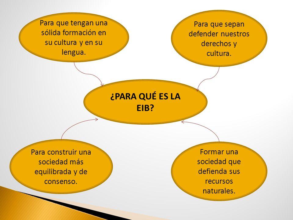 ¿PARA QUÉ ES LA EIB? Para que tengan una sólida formación en su cultura y en su lengua. Formar una sociedad que defienda sus recursos naturales. Para