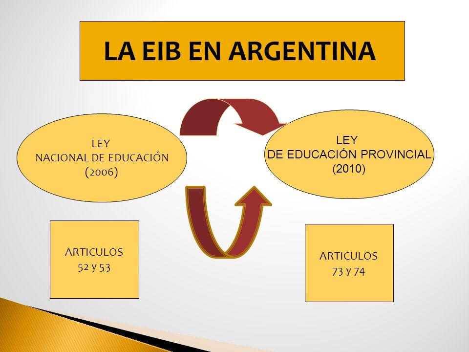 LA EIB EN ARGENTINA LEY NACIONAL DE EDUCACIÓN (2006) LEY DE EDUCACIÓN PROVINCIAL (2010) ARTICULOS 52 y 53 ARTICULOS 73 y 74