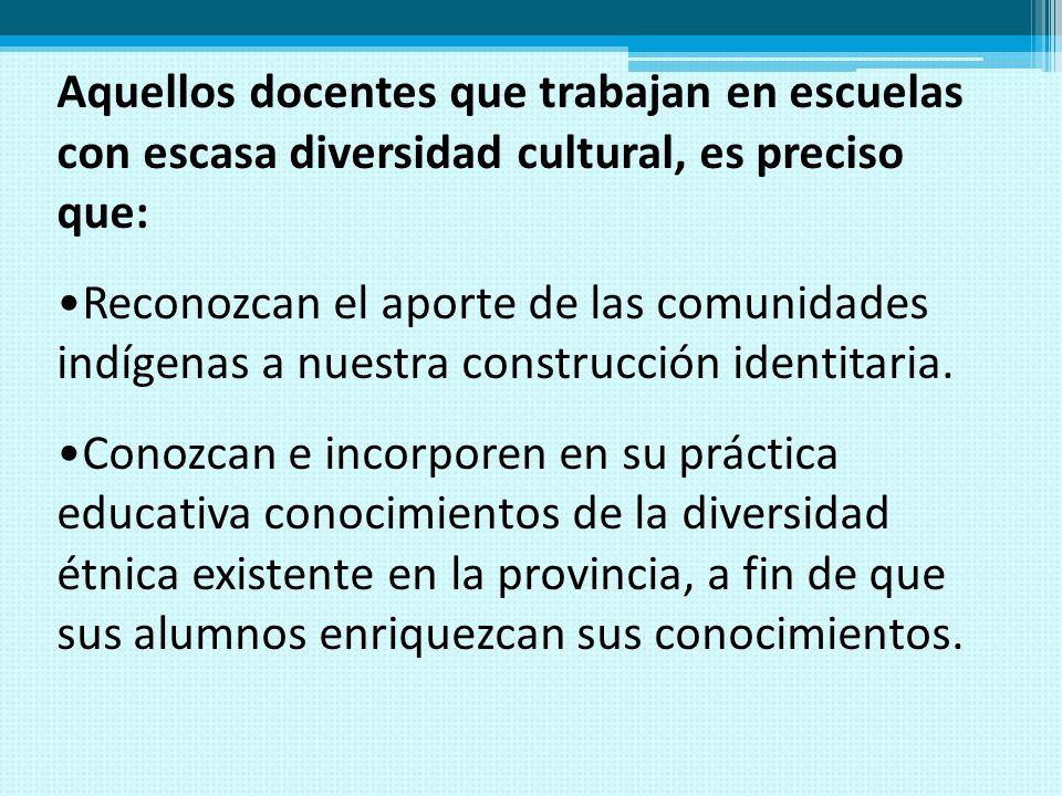 Aquellos docentes que trabajan en escuelas con escasa diversidad cultural, es preciso que: Reconozcan el aporte de las comunidades indígenas a nuestra