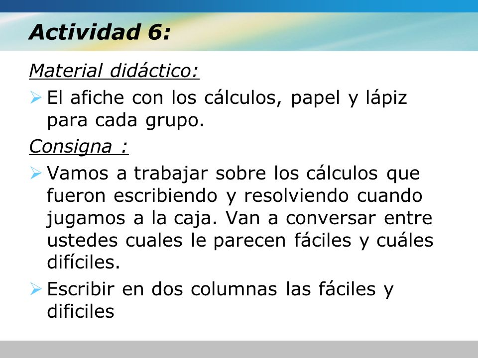 Actividad 6: Material didáctico: El afiche con los cálculos, papel y lápiz para cada grupo. Consigna : Vamos a trabajar sobre los cálculos que fueron
