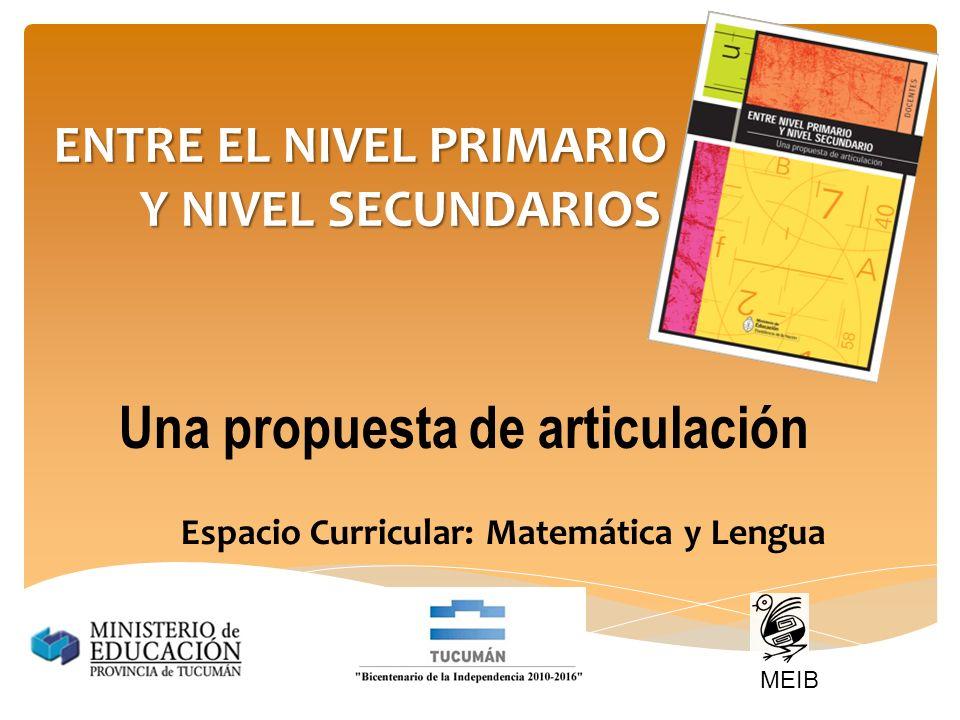 ENTRE EL NIVEL PRIMARIO Y NIVEL SECUNDARIOS Una propuesta de articulación Espacio Curricular: Matemática y Lengua MEIB