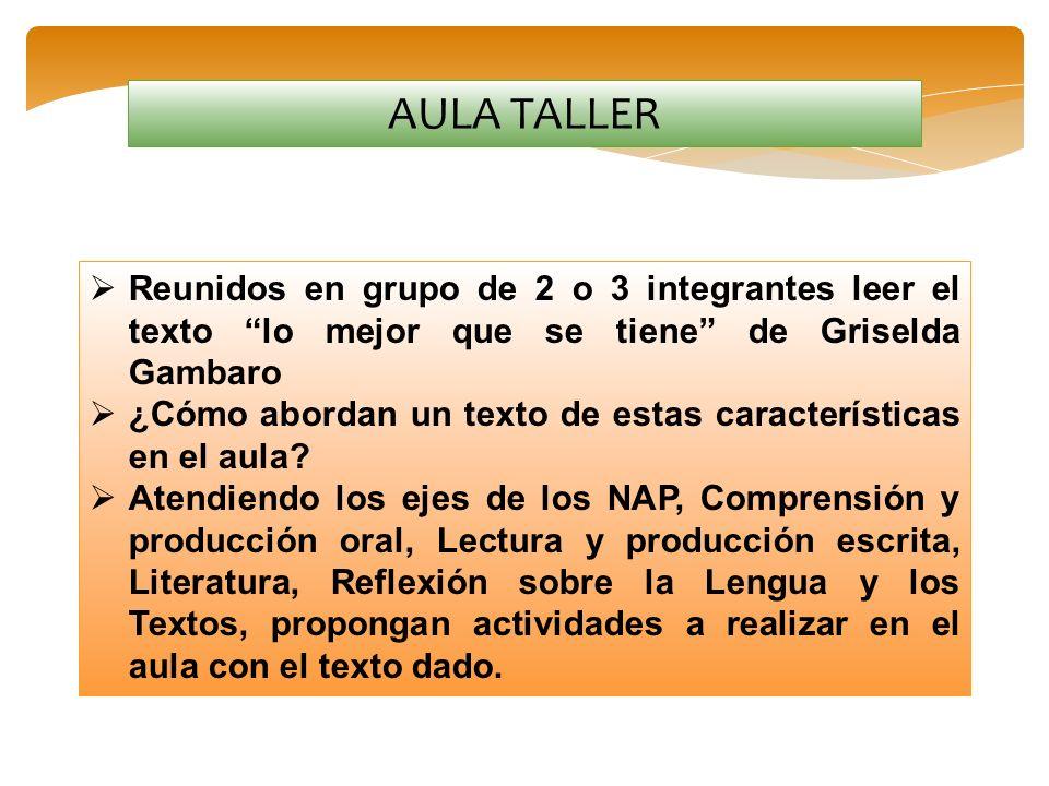 AULA TALLER Reunidos en grupo de 2 o 3 integrantes leer el texto lo mejor que se tiene de Griselda Gambaro ¿Cómo abordan un texto de estas característ