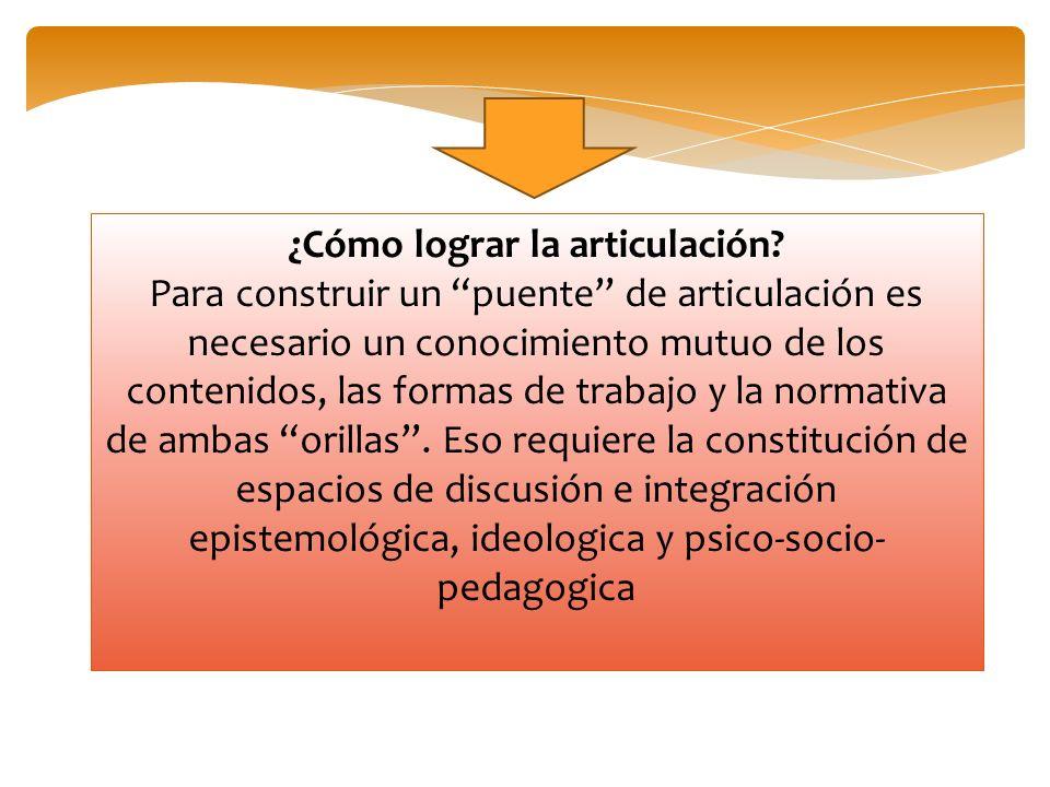 ¿Cómo lograr la articulación? Para construir un puente de articulación es necesario un conocimiento mutuo de los contenidos, las formas de trabajo y l