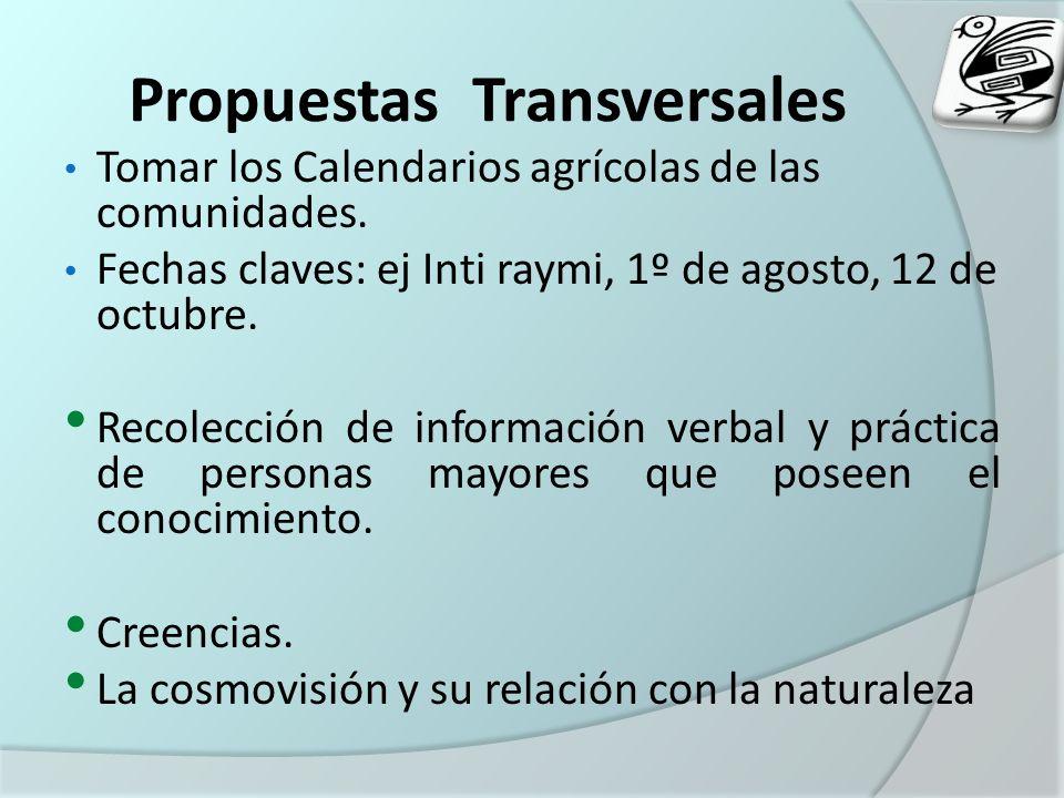 Propuestas Transversales Tomar los Calendarios agrícolas de las comunidades. Fechas claves: ej Inti raymi, 1º de agosto, 12 de octubre. Recolección de