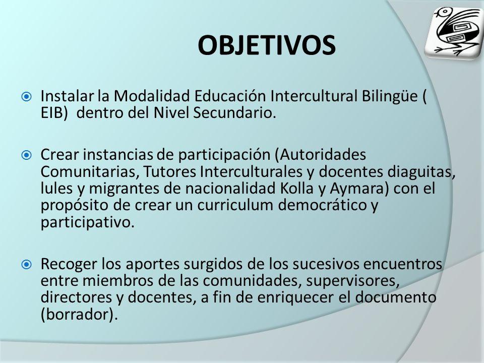 OBJETIVOS Instalar la Modalidad Educación Intercultural Bilingüe ( EIB) dentro del Nivel Secundario. Crear instancias de participación (Autoridades Co