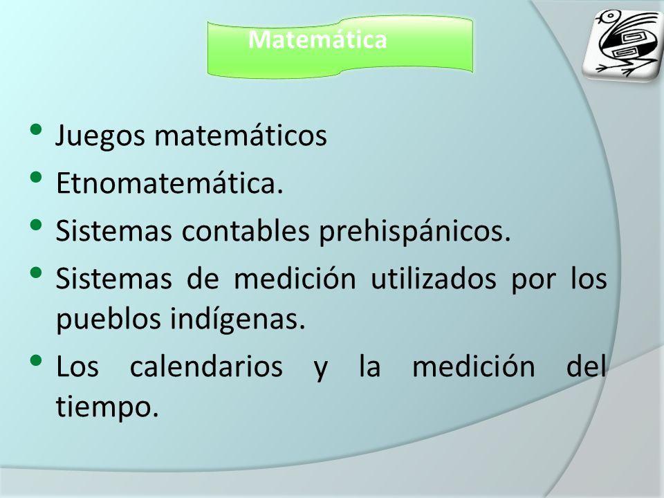 Matemática Juegos matemáticos Etnomatemática. Sistemas contables prehispánicos. Sistemas de medición utilizados por los pueblos indígenas. Los calenda