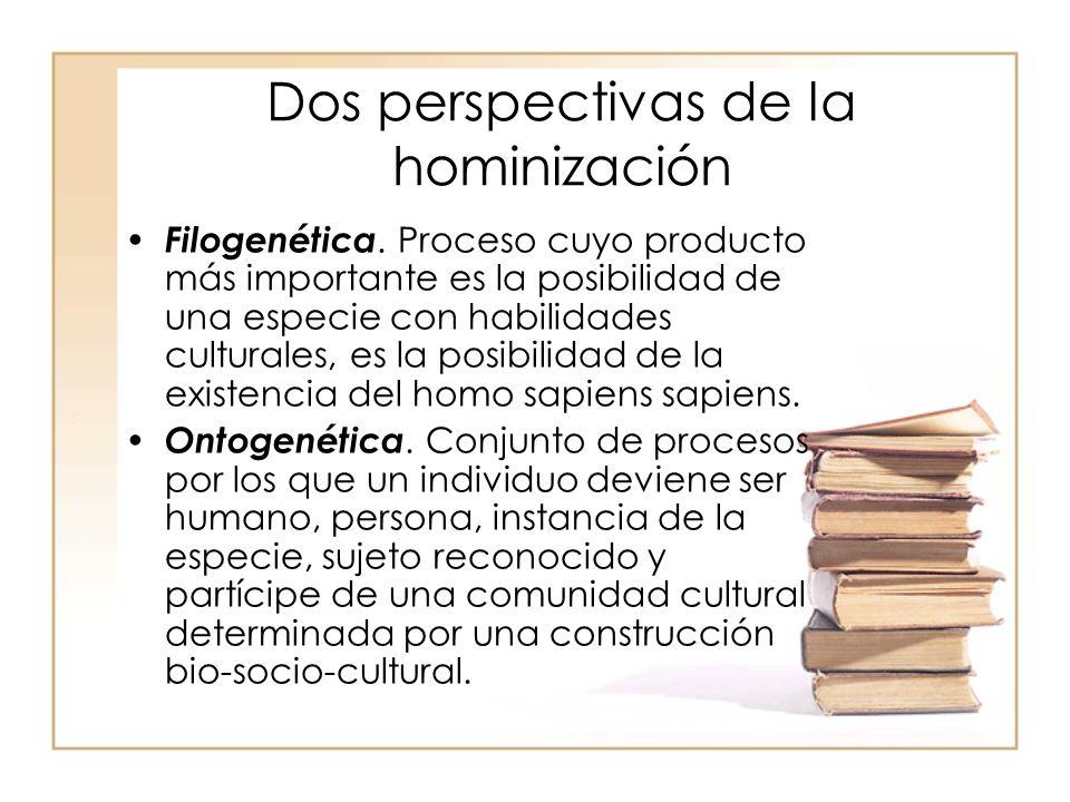 Dos perspectivas de la hominización Filogenética. Proceso cuyo producto más importante es la posibilidad de una especie con habilidades culturales, es