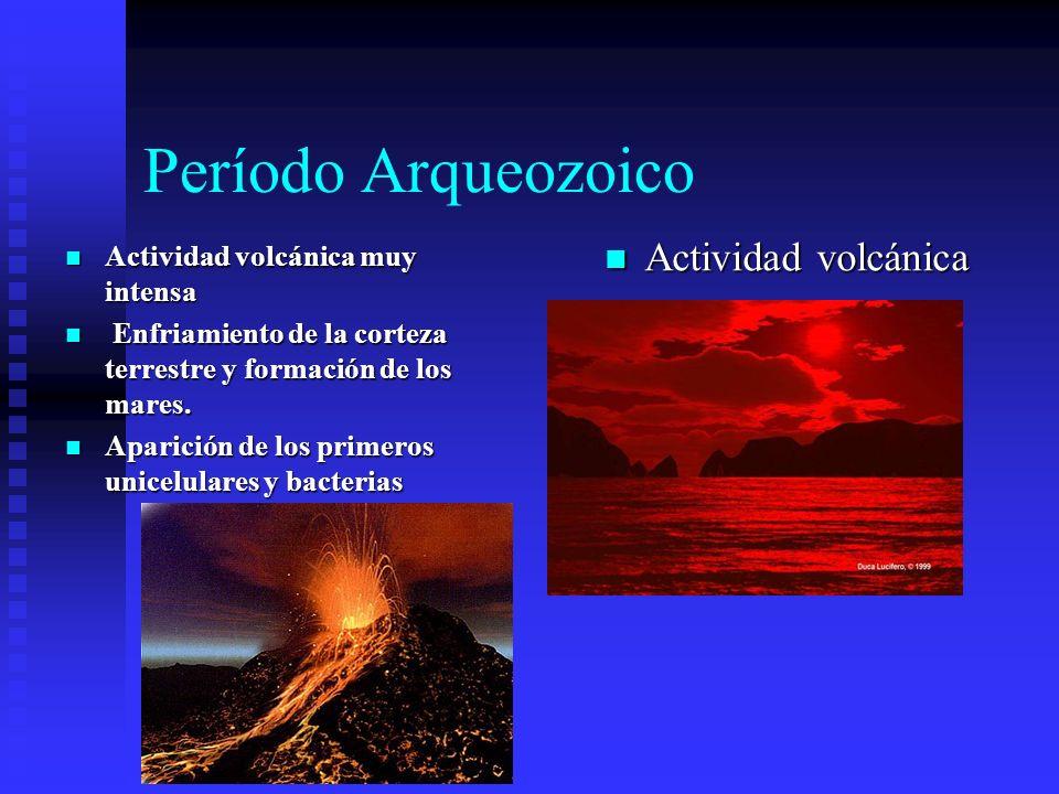 Período Arqueozoico Actividad volcánica muy intensa Actividad volcánica muy intensa Enfriamiento de la corteza terrestre y formación de los mares. Enf