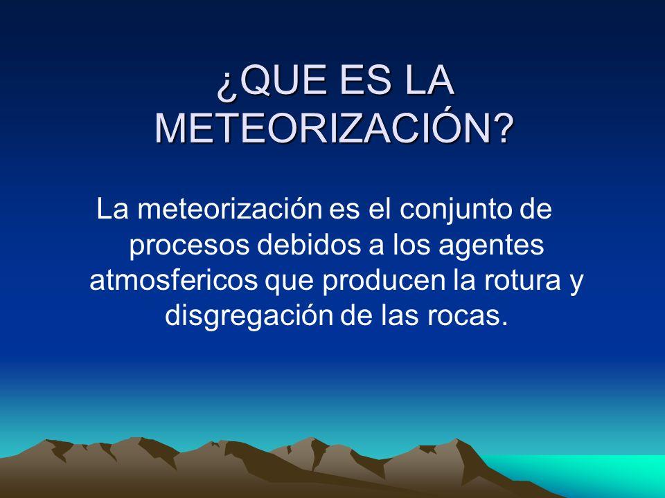 La meteorización es el conjunto de procesos debidos a los agentes atmosfericos que producen la rotura y disgregación de las rocas. ¿QUE ES LA METEORIZ