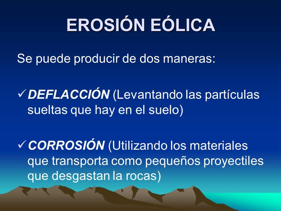 EROSIÓN EÓLICA Se puede producir de dos maneras: DEFLACCIÓN (Levantando las partículas sueltas que hay en el suelo) CORROSIÓN (Utilizando los material