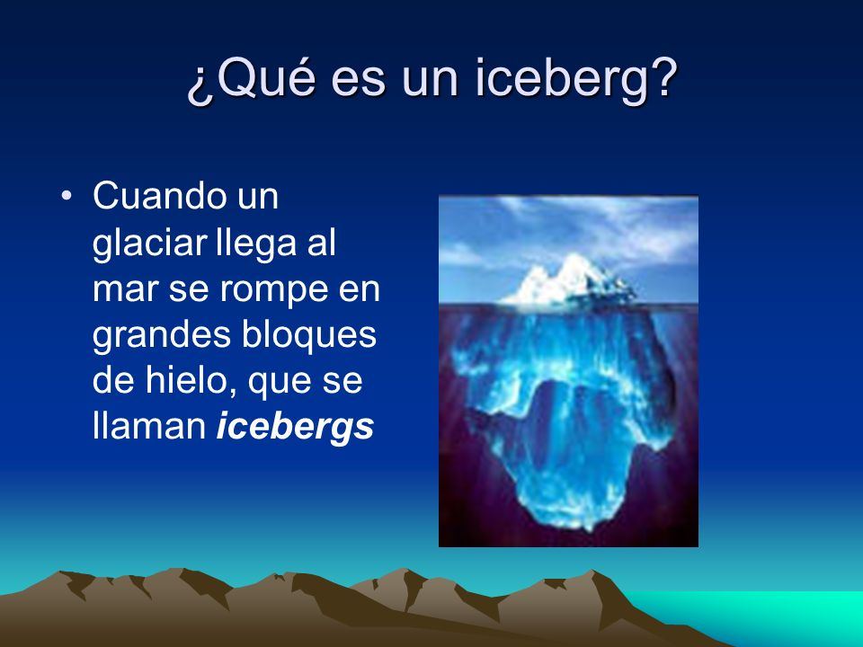 ¿Qué es un iceberg? Cuando un glaciar llega al mar se rompe en grandes bloques de hielo, que se llaman icebergs