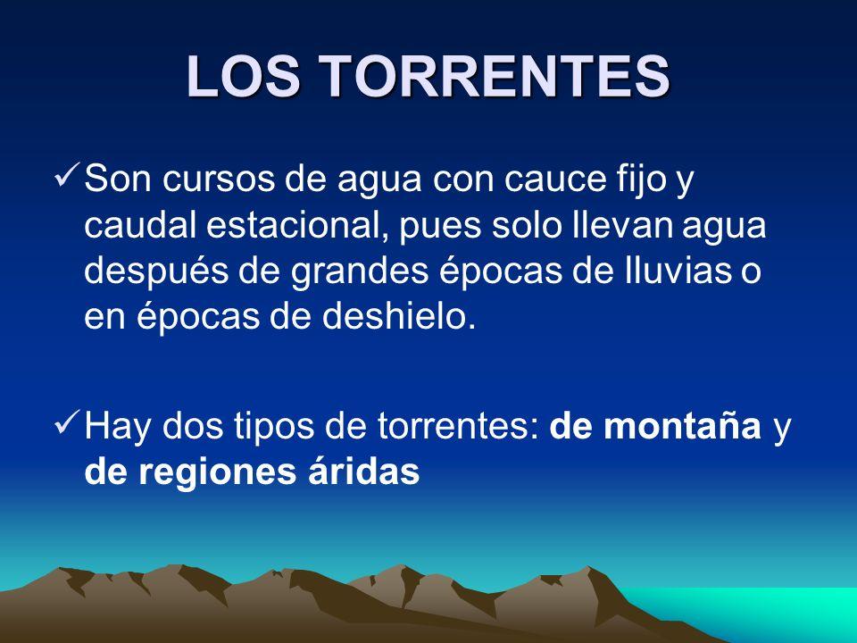 LOS TORRENTES Son cursos de agua con cauce fijo y caudal estacional, pues solo llevan agua después de grandes épocas de lluvias o en épocas de deshiel