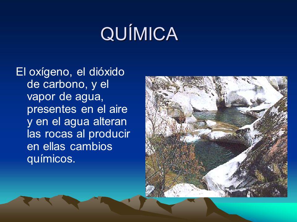 QUÍMICA El oxígeno, el dióxido de carbono, y el vapor de agua, presentes en el aire y en el agua alteran las rocas al producir en ellas cambios químic