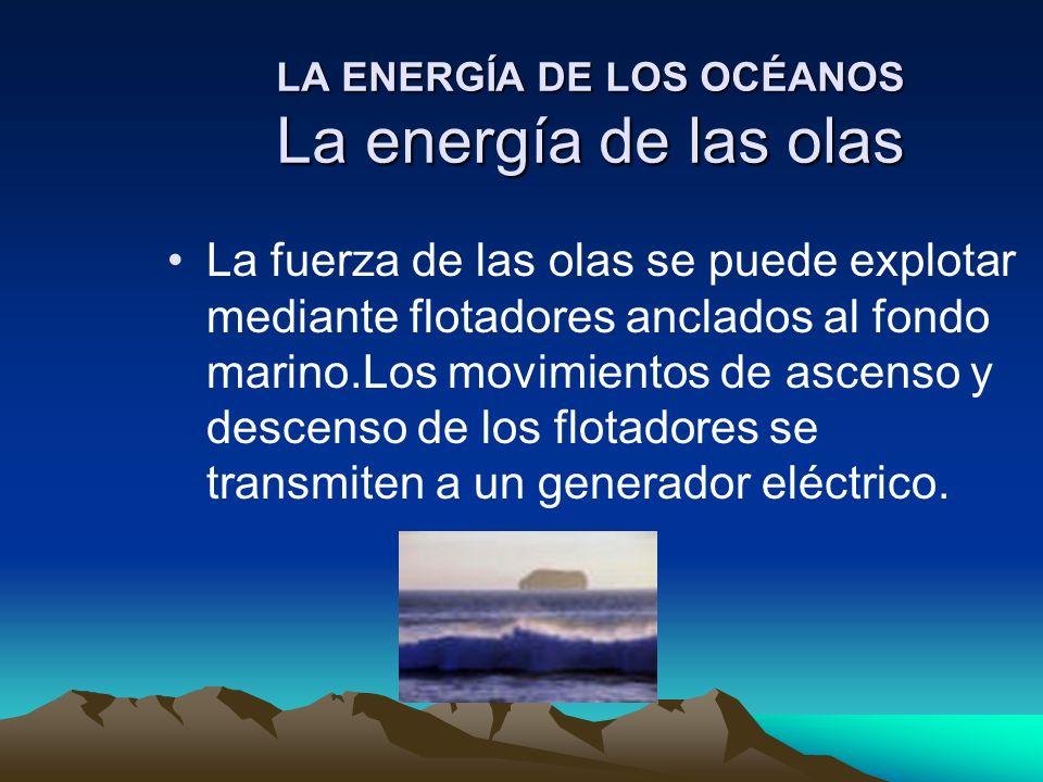 LA ENERGÍA DE LOS OCÉANOS La energía de las olas La fuerza de las olas se puede explotar mediante flotadores anclados al fondo marino.Los movimientos