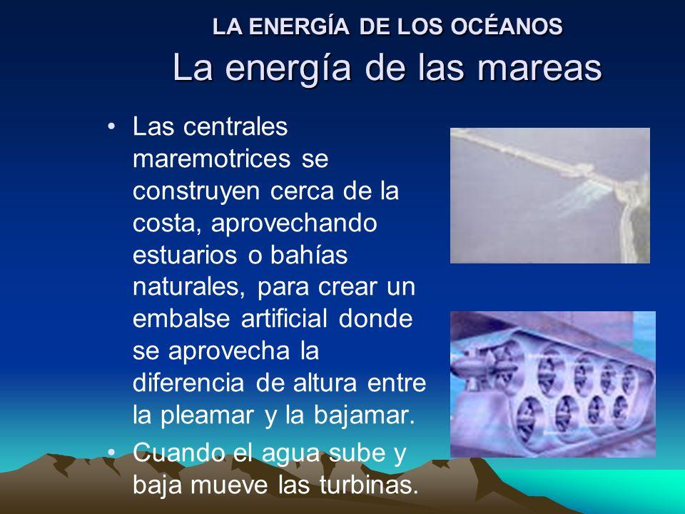 LA ENERGÍA DE LOS OCÉANOS La energía de las mareas Las centrales maremotrices se construyen cerca de la costa, aprovechando estuarios o bahías natural