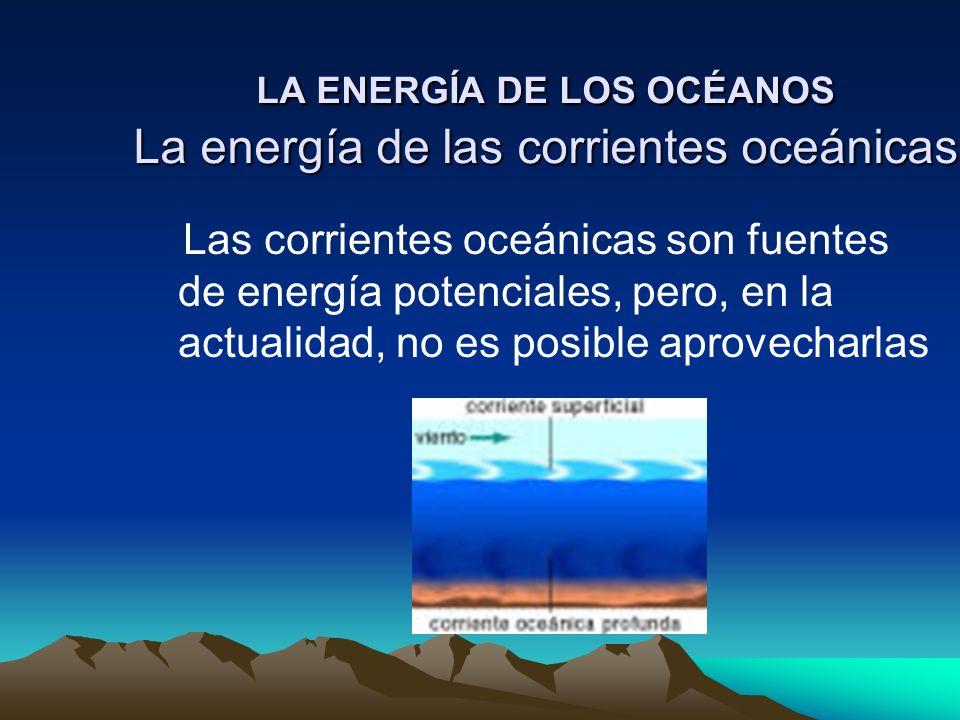 LA ENERGÍA DE LOS OCÉANOS La energía de las corrientes oceánicas Las corrientes oceánicas son fuentes de energía potenciales, pero, en la actualidad,
