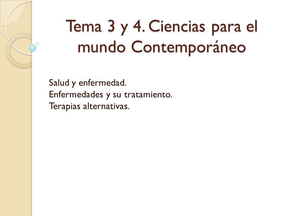 Tema 3 y 4. Ciencias para el mundo Contemporáneo Salud y enfermedad. Enfermedades y su tratamiento. Terapias alternativas.