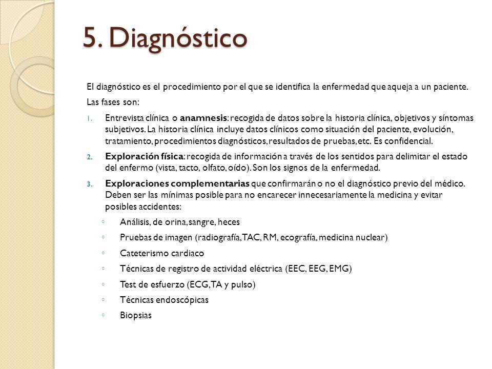 5. Diagnóstico El diagnóstico es el procedimiento por el que se identifica la enfermedad que aqueja a un paciente. Las fases son: 1. Entrevista clínic