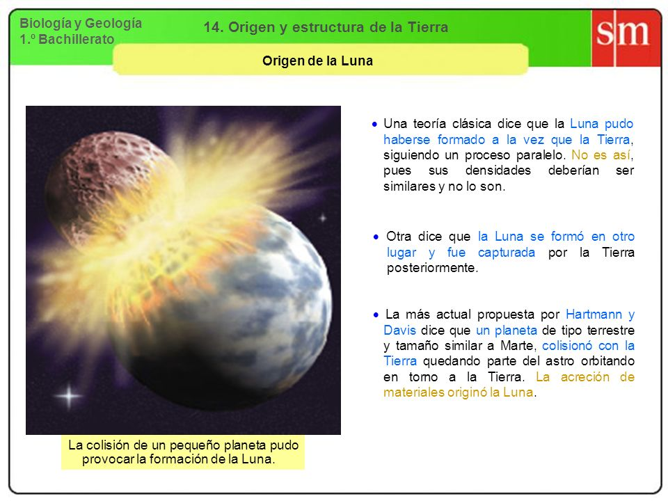 Biología y Geología 1.º Bachillerato 14. Origen y estructura de la Tierra Origen de la Luna Una teoría clásica dice que la Luna pudo haberse formado a