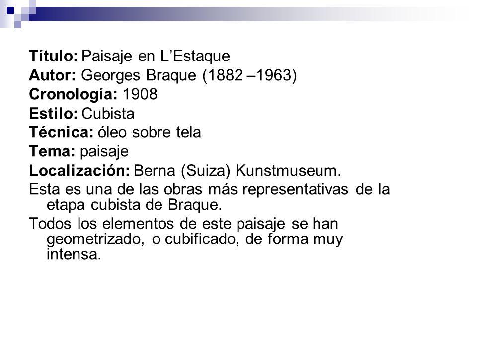 Título: Paisaje en LEstaque Autor: Georges Braque (1882 –1963) Cronología: 1908 Estilo: Cubista Técnica: óleo sobre tela Tema: paisaje Localización: B
