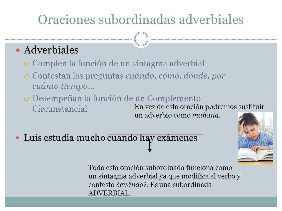 Oraciones subordinadas adverbiales Adverbiales Cumplen la función de un sintagma adverbial Contestan las preguntas cuándo, cómo, dónde, por cuánto tie