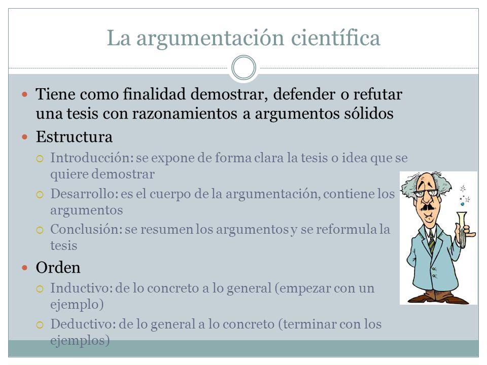 La argumentación científica Tiene como finalidad demostrar, defender o refutar una tesis con razonamientos a argumentos sólidos Estructura Introducció